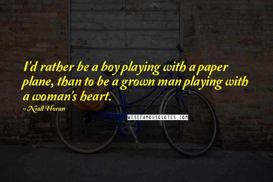 Niall Horan quotes: I'd rather be a boy playing with a paper plane, than to be a grown man playing with a woman's heart.
