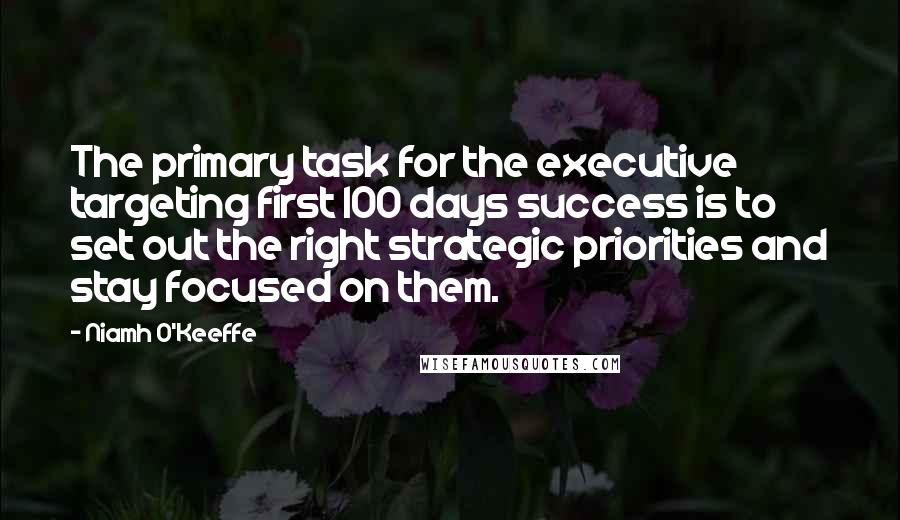 Niamh O'Keeffe quotes: The primary task for the executive targeting first 100 days success is to set out the right strategic priorities and stay focused on them.