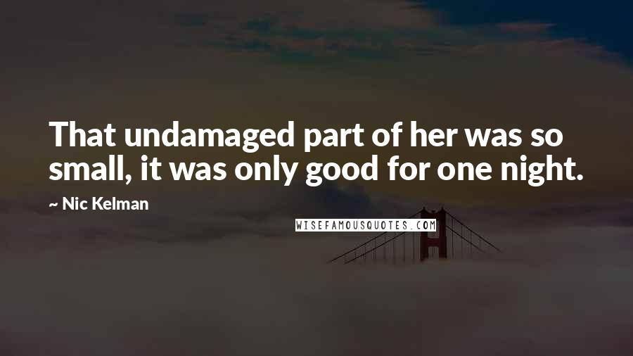 Nic Kelman quotes: That undamaged part of her was so small, it was only good for one night.