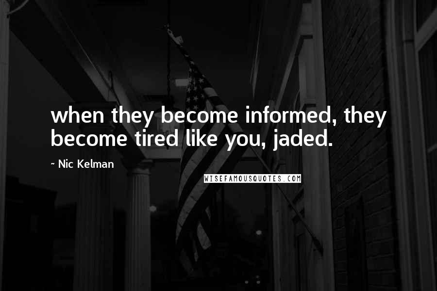Nic Kelman quotes: when they become informed, they become tired like you, jaded.