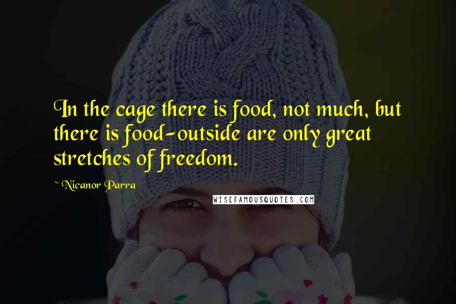 Nicanor Parra quotes: In the cage there is food, not much, but there is food-outside are only great stretches of freedom.