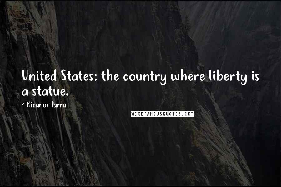 Nicanor Parra quotes: United States: the country where liberty is a statue.