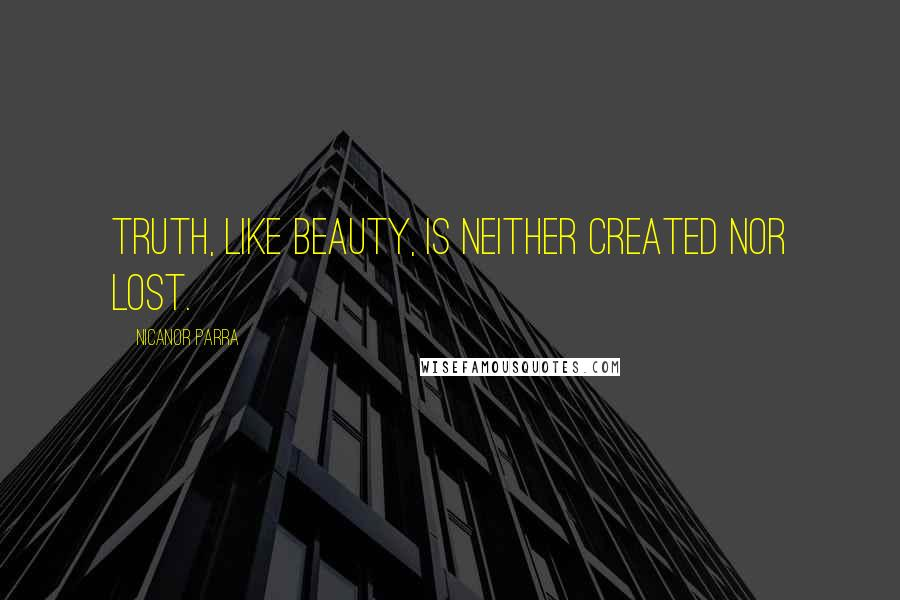 Nicanor Parra quotes: Truth, like beauty, is neither created nor lost.