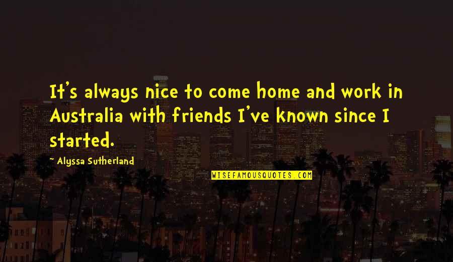 Nice Friends Quotes By Alyssa Sutherland: It's always nice to come home and work