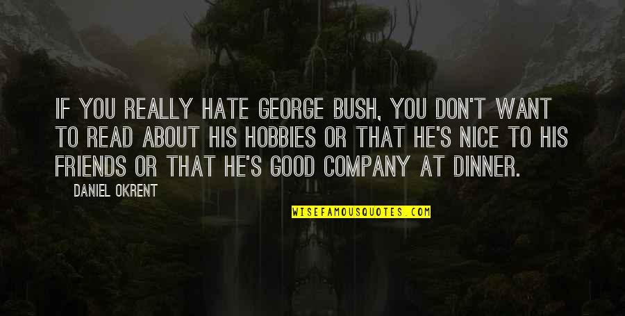 Nice Friends Quotes By Daniel Okrent: If you really hate George Bush, you don't