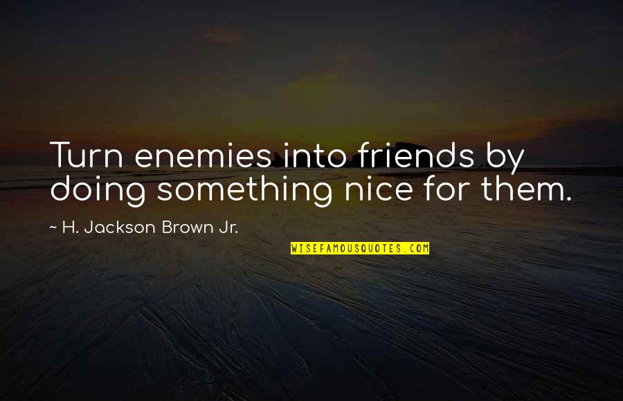 Nice Friends Quotes By H. Jackson Brown Jr.: Turn enemies into friends by doing something nice