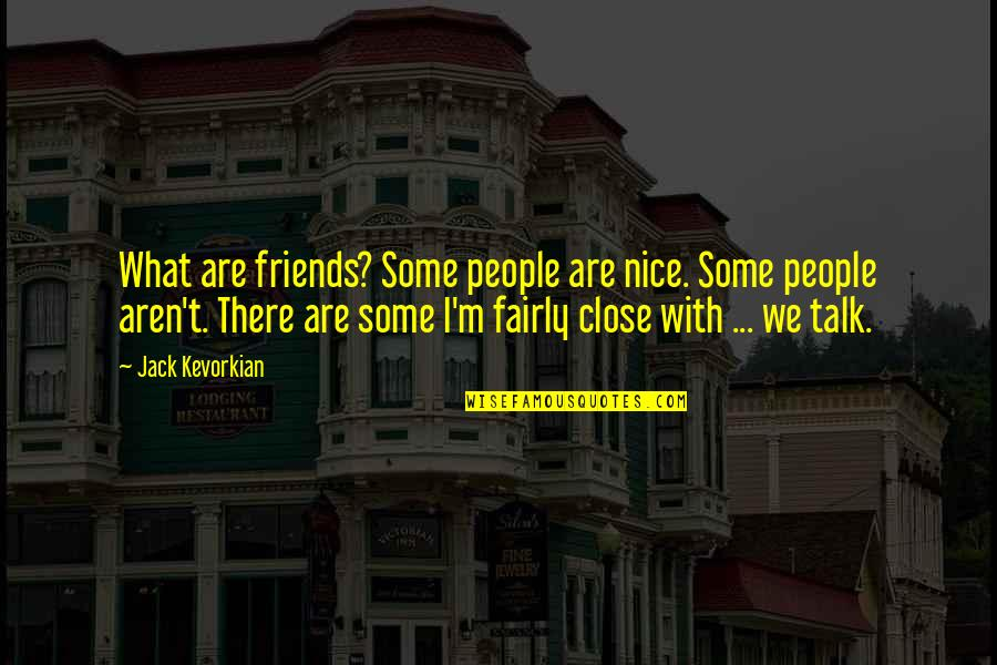 Nice Friends Quotes By Jack Kevorkian: What are friends? Some people are nice. Some