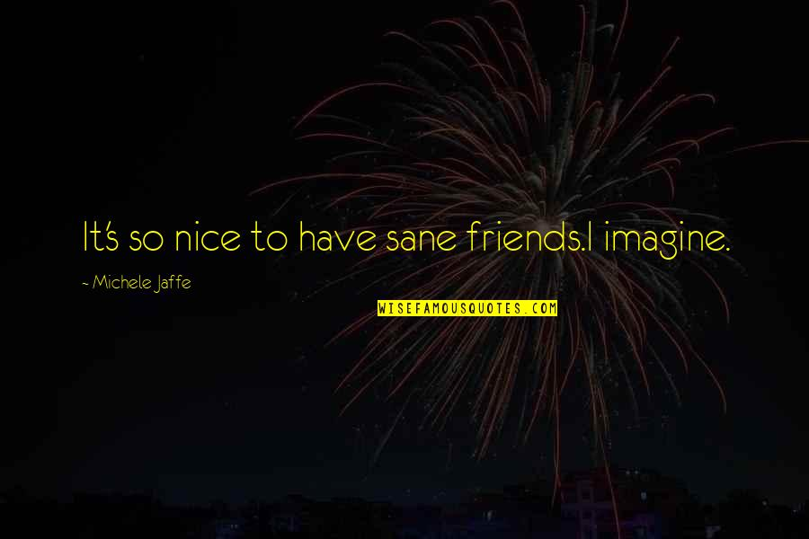 Nice Friends Quotes By Michele Jaffe: It's so nice to have sane friends.I imagine.