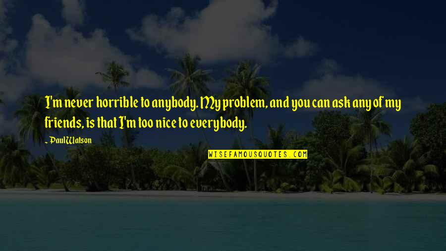Nice Friends Quotes By Paul Watson: I'm never horrible to anybody. My problem, and