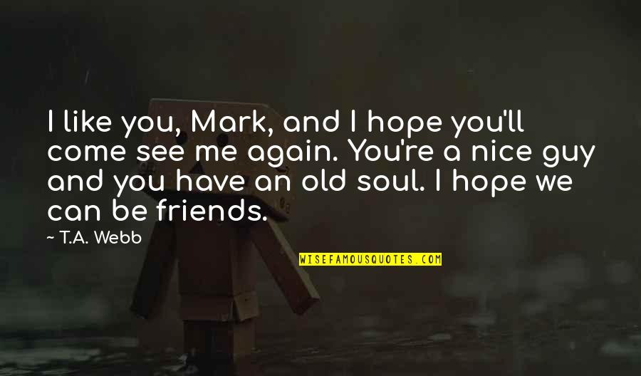 Nice Friends Quotes By T.A. Webb: I like you, Mark, and I hope you'll