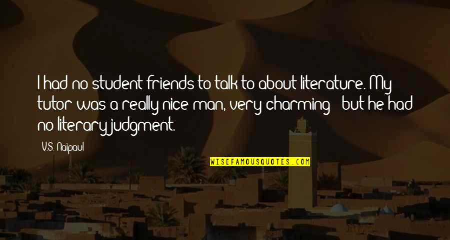 Nice Friends Quotes By V.S. Naipaul: I had no student friends to talk to