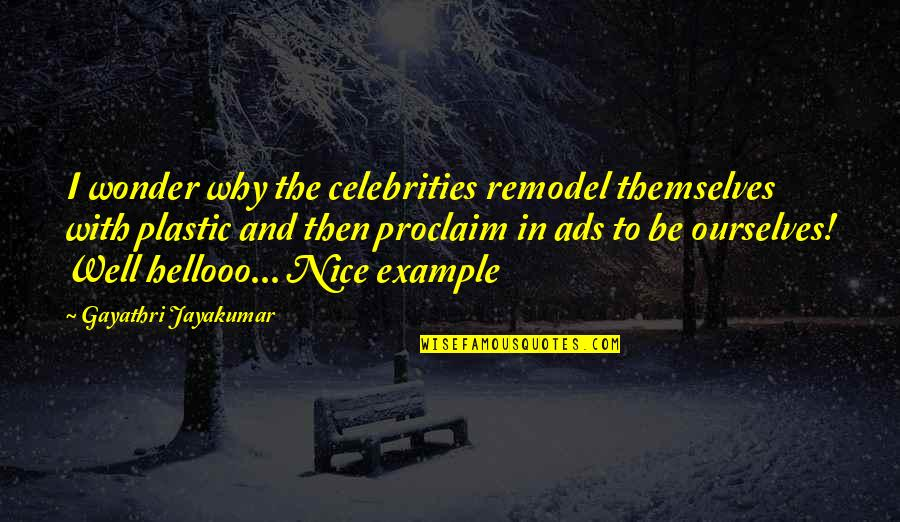 Nice Ourselves Quotes By Gayathri Jayakumar: I wonder why the celebrities remodel themselves with
