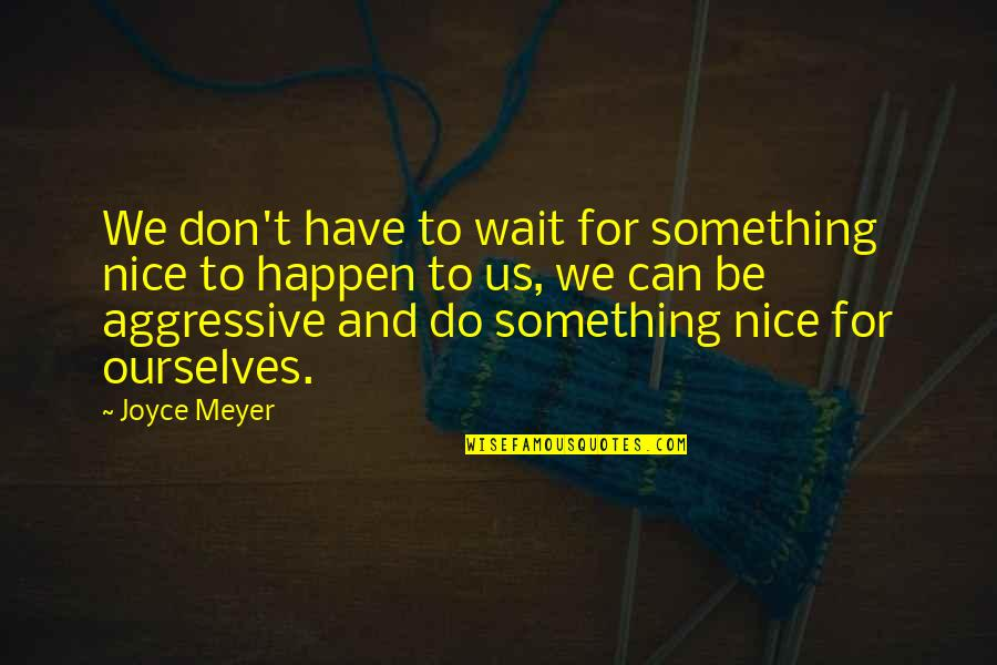 Nice Ourselves Quotes By Joyce Meyer: We don't have to wait for something nice
