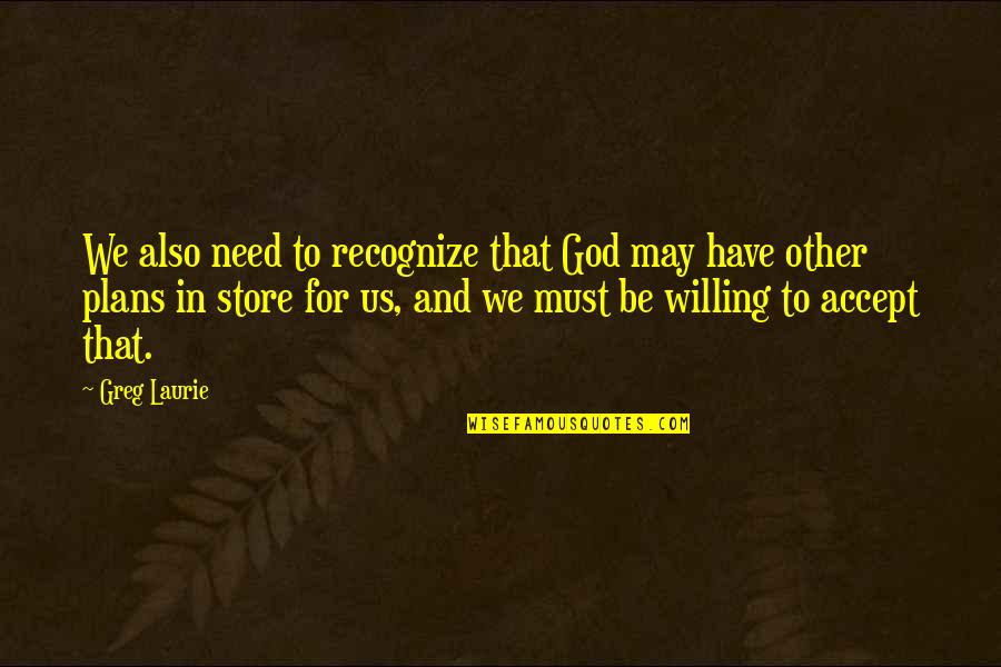 Nice Poems And Quotes By Greg Laurie: We also need to recognize that God may