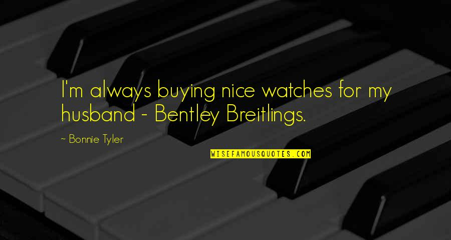 Nice Watches Quotes By Bonnie Tyler: I'm always buying nice watches for my husband