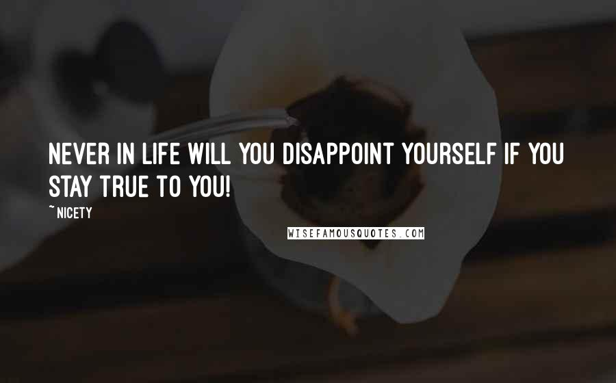 Nicety quotes: Never in LIfe will you disappoint yourself if you stay true to you!