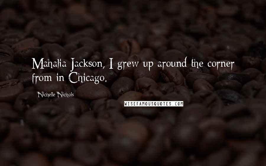 Nichelle Nichols quotes: Mahalia Jackson, I grew up around the corner from in Chicago.