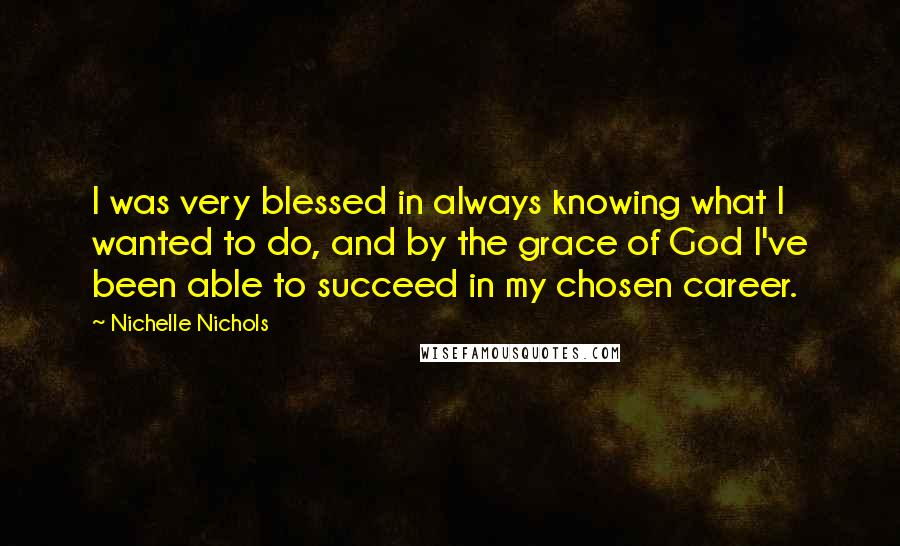 Nichelle Nichols quotes: I was very blessed in always knowing what I wanted to do, and by the grace of God I've been able to succeed in my chosen career.