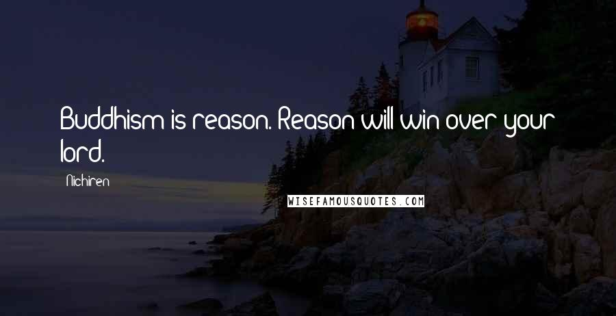 Nichiren quotes: Buddhism is reason. Reason will win over your lord.