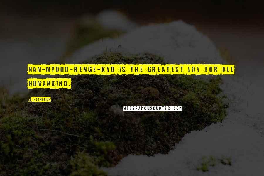 Nichiren quotes: Nam-myoho-renge-kyo is the greatest joy for all humankind.