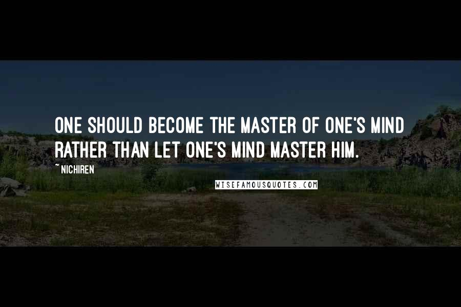 Nichiren quotes: One should become the master of one's mind rather than let one's mind master him.