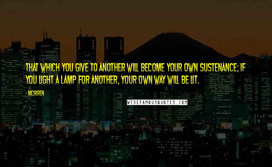 Nichiren quotes: That which you give to another will become your own sustenance; if you light a lamp for another, your own way will be lit.
