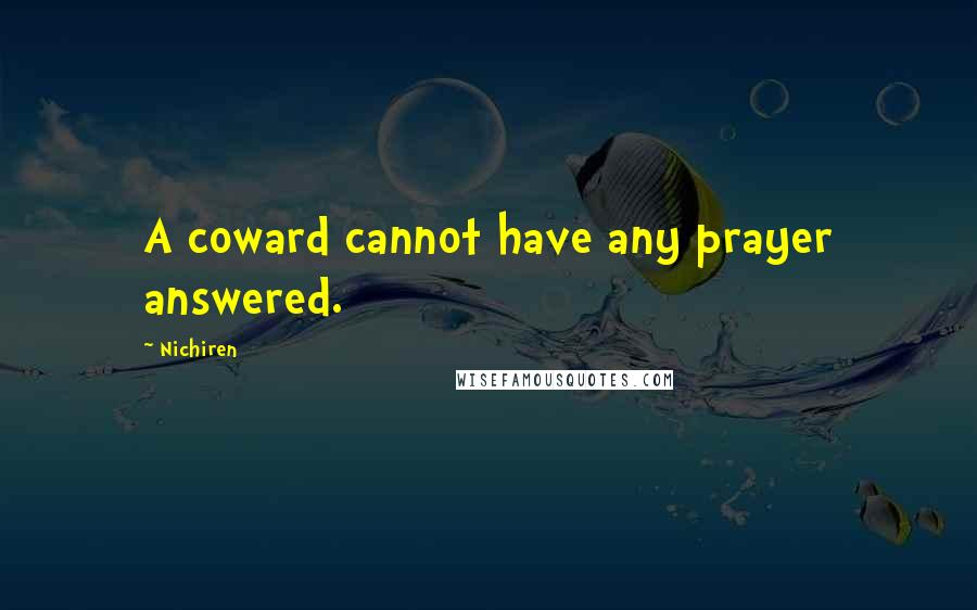 Nichiren quotes: A coward cannot have any prayer answered.