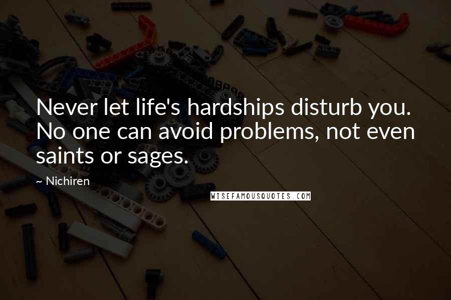 Nichiren quotes: Never let life's hardships disturb you. No one can avoid problems, not even saints or sages.