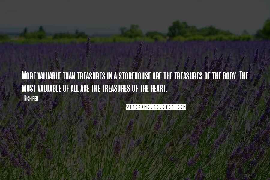 Nichiren quotes: More valuable than treasures in a storehouse are the treasures of the body. The most valuable of all are the treasures of the heart.