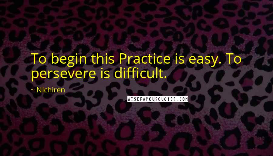Nichiren quotes: To begin this Practice is easy. To persevere is difficult.