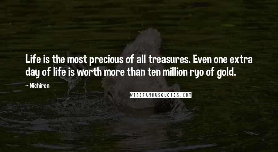 Nichiren quotes: Life is the most precious of all treasures. Even one extra day of life is worth more than ten million ryo of gold.