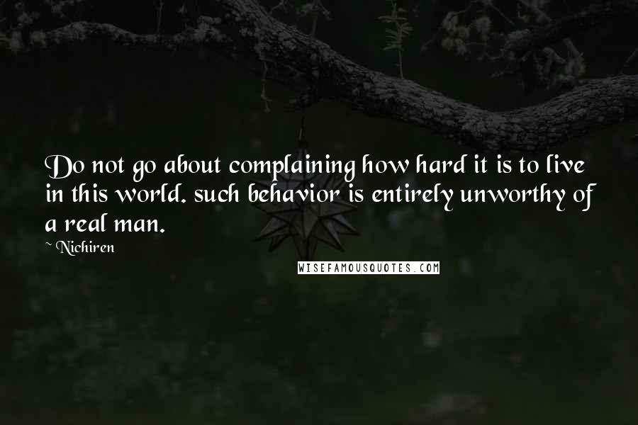 Nichiren quotes: Do not go about complaining how hard it is to live in this world. such behavior is entirely unworthy of a real man.