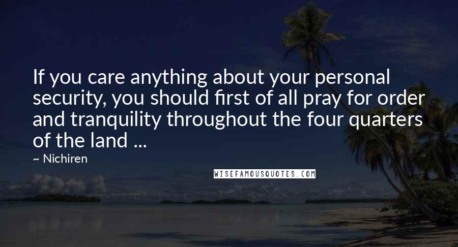Nichiren quotes: If you care anything about your personal security, you should first of all pray for order and tranquility throughout the four quarters of the land ...