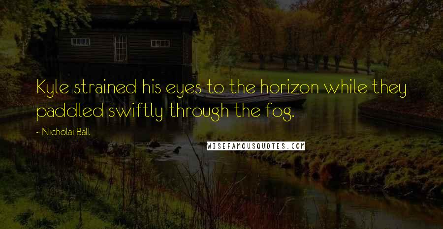 Nicholai Ball quotes: Kyle strained his eyes to the horizon while they paddled swiftly through the fog.