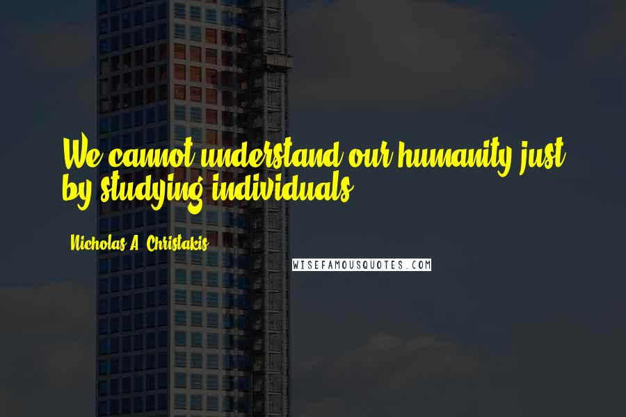 Nicholas A. Christakis quotes: We cannot understand our humanity just by studying individuals.