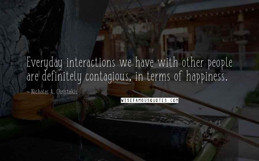 Nicholas A. Christakis quotes: Everyday interactions we have with other people are definitely contagious, in terms of happiness.