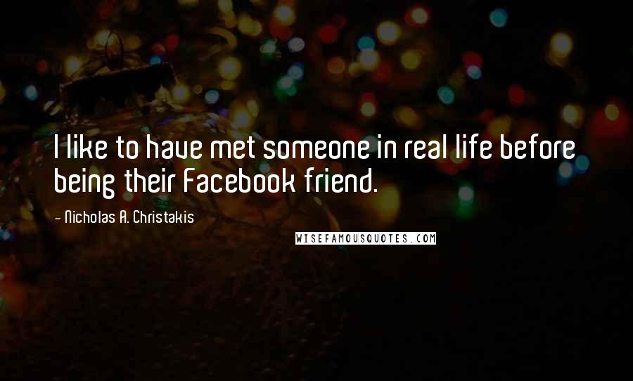 Nicholas A. Christakis quotes: I like to have met someone in real life before being their Facebook friend.