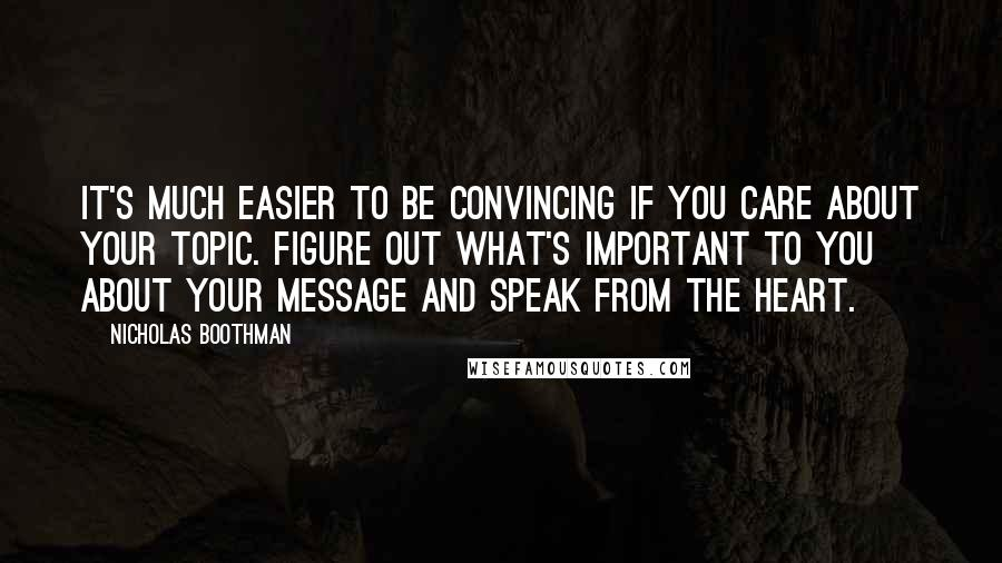 Nicholas Boothman quotes: It's much easier to be convincing if you care about your topic. Figure out what's important to you about your message and speak from the heart.