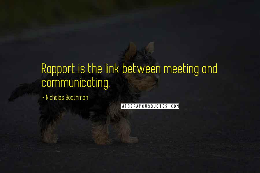Nicholas Boothman quotes: Rapport is the link between meeting and communicating.
