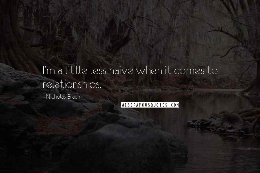 Nicholas Braun quotes: I'm a little less naive when it comes to relationships.