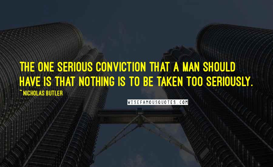 Nicholas Butler quotes: The one serious conviction that a man should have is that nothing is to be taken too seriously.