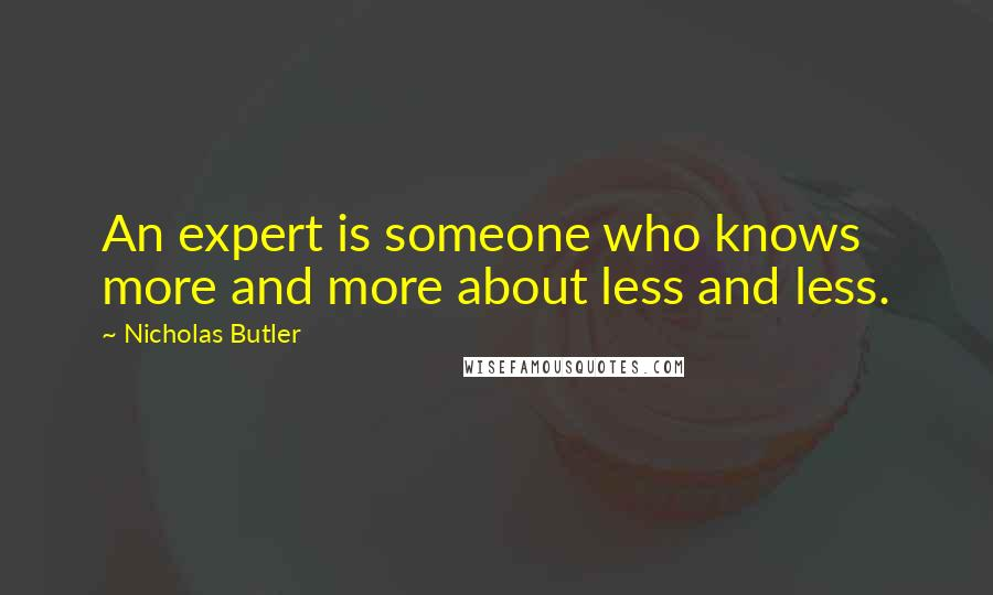 Nicholas Butler quotes: An expert is someone who knows more and more about less and less.