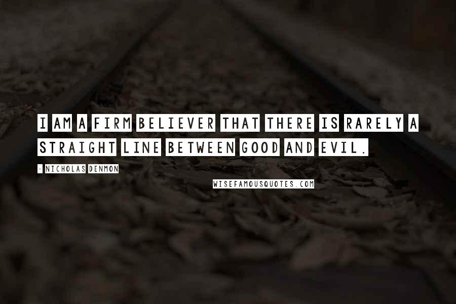 Nicholas Denmon quotes: I am a firm believer that there is rarely a straight line between good and evil.