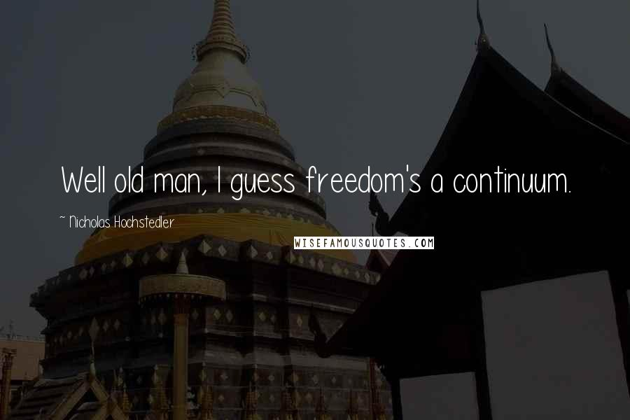 Nicholas Hochstedler quotes: Well old man, I guess freedom's a continuum.