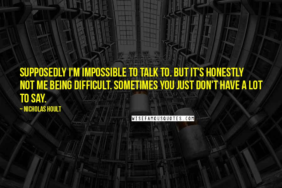 Nicholas Hoult quotes: Supposedly I'm impossible to talk to. But it's honestly not me being difficult. Sometimes you just don't have a lot to say.