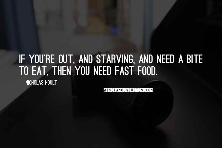 Nicholas Hoult quotes: If you're out, and starving, and need a bite to eat, then you need fast food.