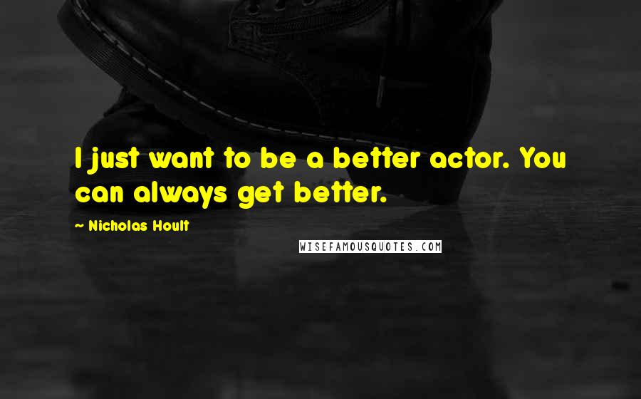Nicholas Hoult quotes: I just want to be a better actor. You can always get better.