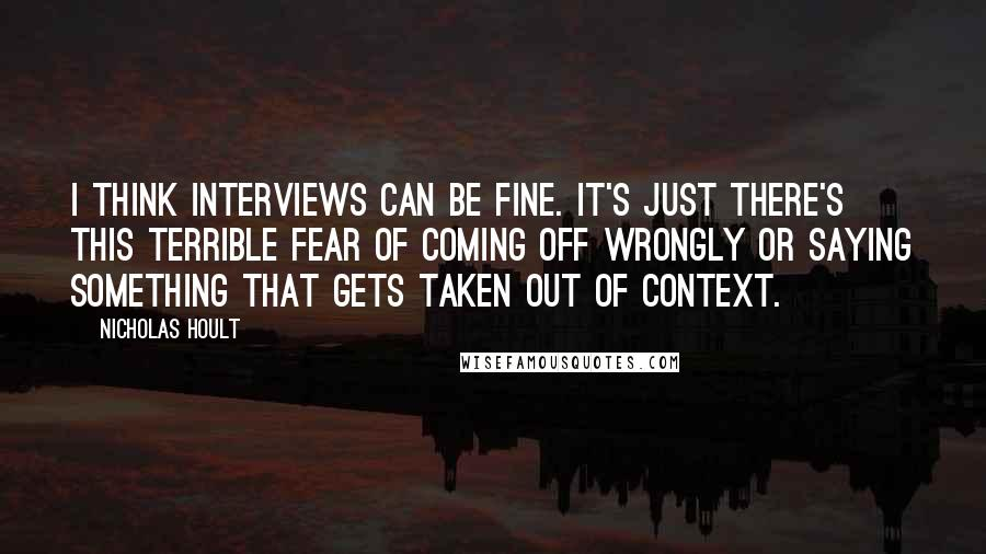Nicholas Hoult quotes: I think interviews can be fine. It's just there's this terrible fear of coming off wrongly or saying something that gets taken out of context.