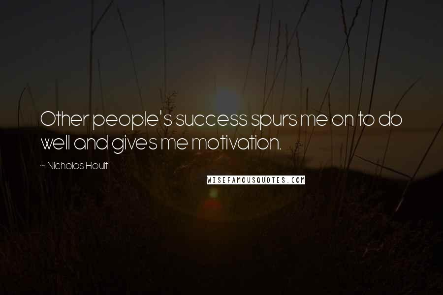 Nicholas Hoult quotes: Other people's success spurs me on to do well and gives me motivation.