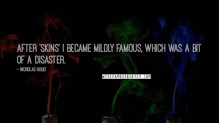 Nicholas Hoult quotes: After 'Skins' I became mildly famous, which was a bit of a disaster.
